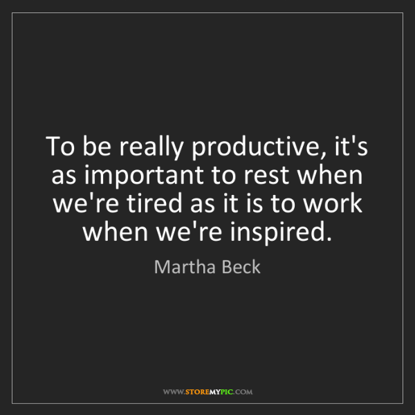 Martha Beck: To be really productive, it's as important to rest when...