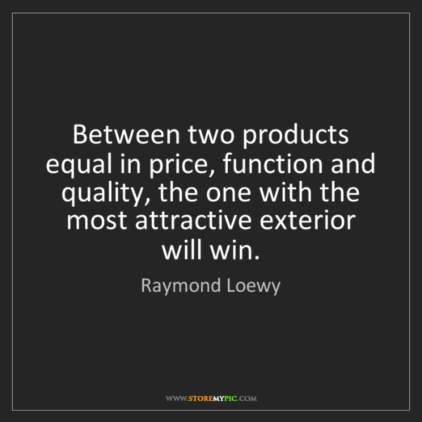 Raymond Loewy: Between two products equal in price, function and quality,...
