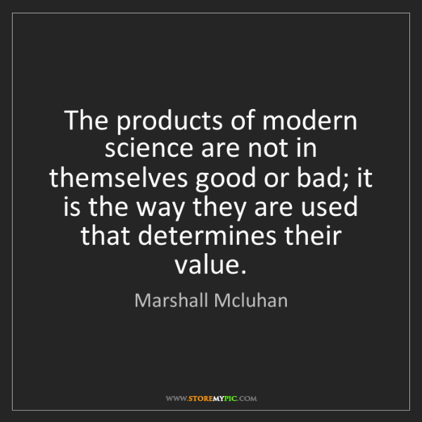 Marshall Mcluhan: The products of modern science are not in themselves...