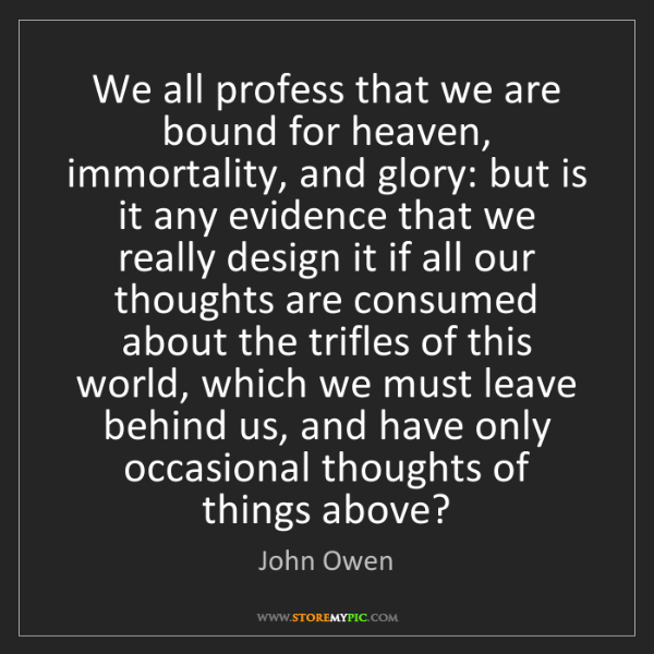 John Owen: We all profess that we are bound for heaven, immortality,...