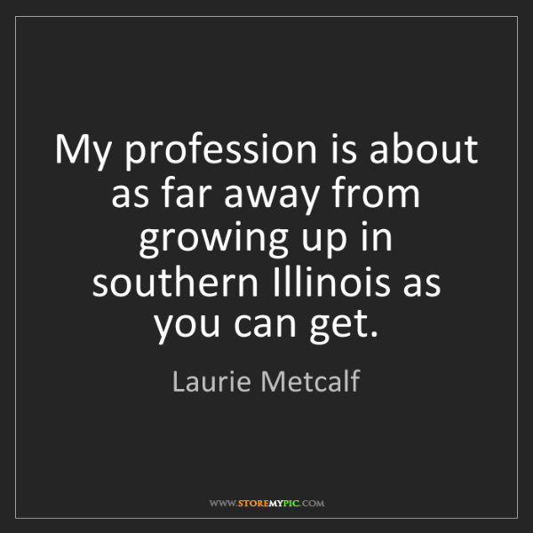 Laurie Metcalf: My profession is about as far away from growing up in...