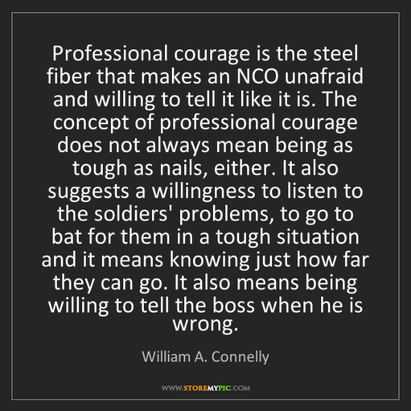 William A. Connelly: Professional courage is the steel fiber that makes an...