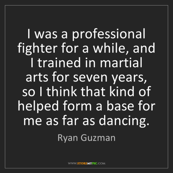 Ryan Guzman: I was a professional fighter for a while, and I trained...