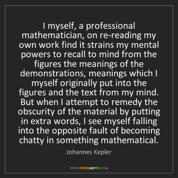 Johannes Kepler: I myself, a professional mathematician, on re-reading...