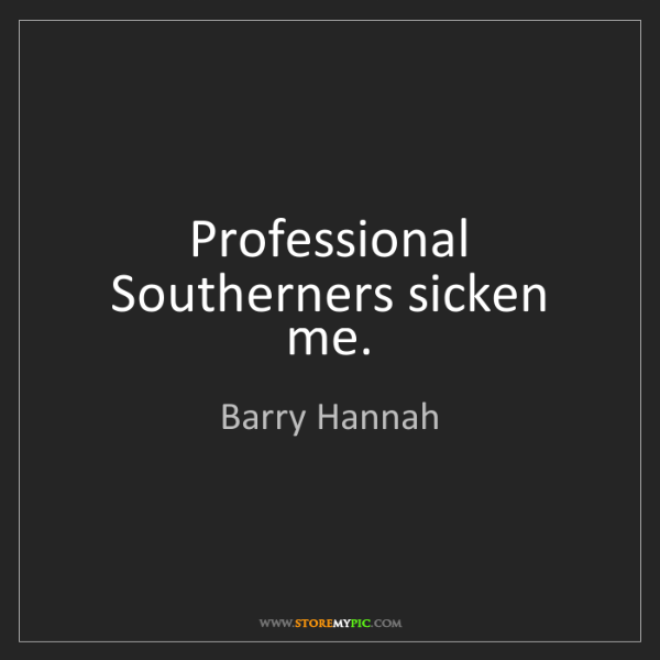 Barry Hannah: Professional Southerners sicken me.