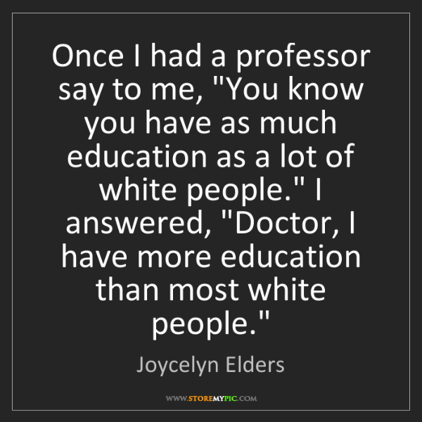 "Joycelyn Elders: Once I had a professor say to me, ""You know you have..."