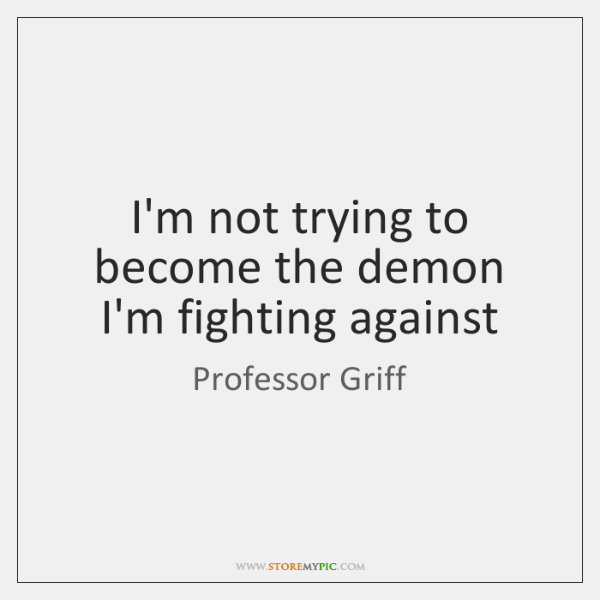 I'm not trying to become the demon I'm fighting against
