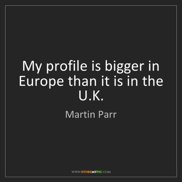 Martin Parr: My profile is bigger in Europe than it is in the U.K.