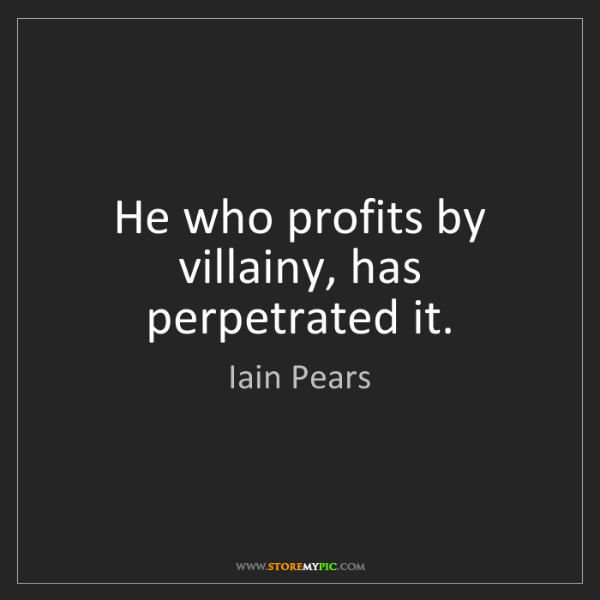 Iain Pears: He who profits by villainy, has perpetrated it.