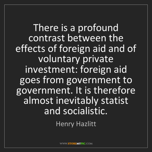 Henry Hazlitt: There is a profound contrast between the effects of foreign...
