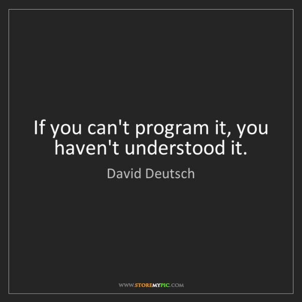 David Deutsch: If you can't program it, you haven't understood it.
