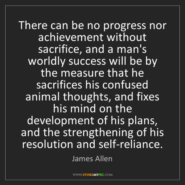 James Allen: There can be no progress nor achievement without sacrifice,...