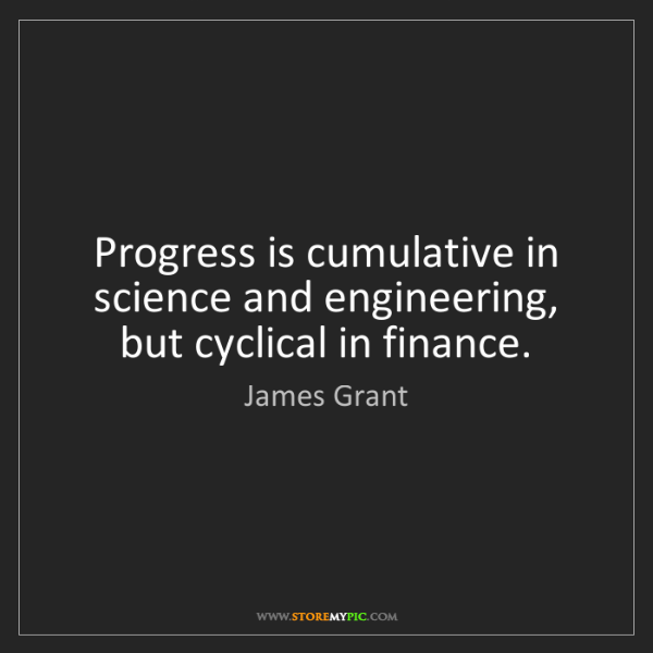 James Grant: Progress is cumulative in science and engineering, but...