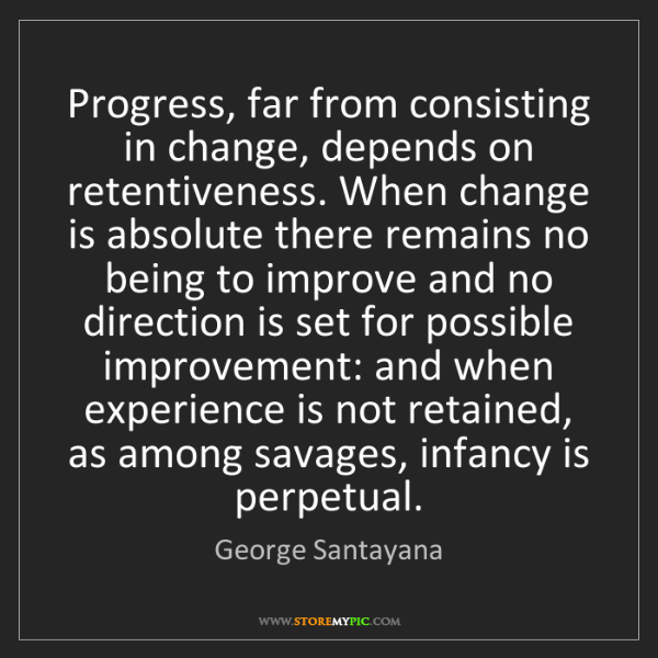 George Santayana: Progress, far from consisting in change, depends on retentiveness....
