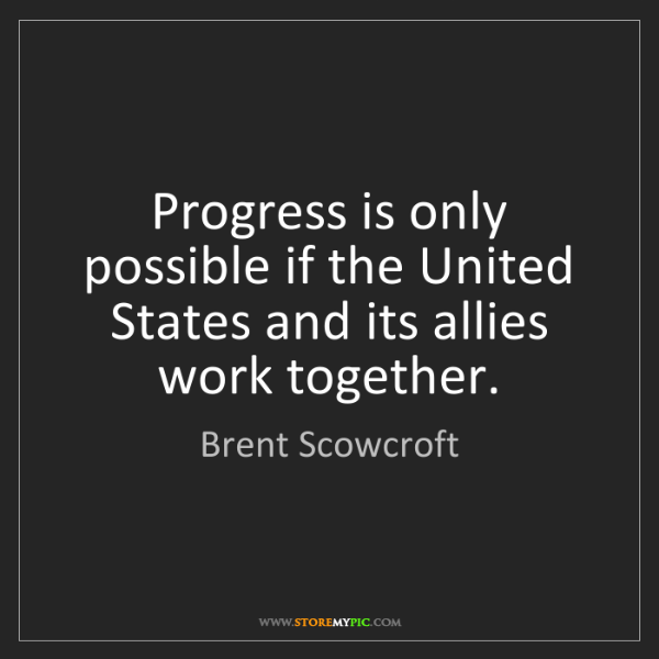 Brent Scowcroft: Progress is only possible if the United States and its...
