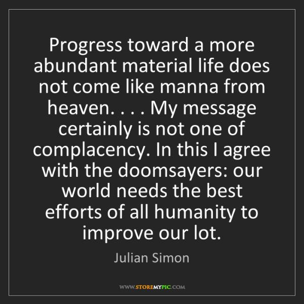 Julian Simon: Progress toward a more abundant material life does not...