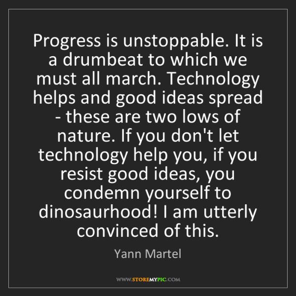 Yann Martel: Progress is unstoppable. It is a drumbeat to which we...