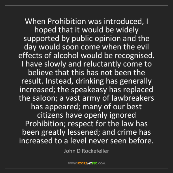 John D Rockefeller: When Prohibition was introduced, I hoped that it would...
