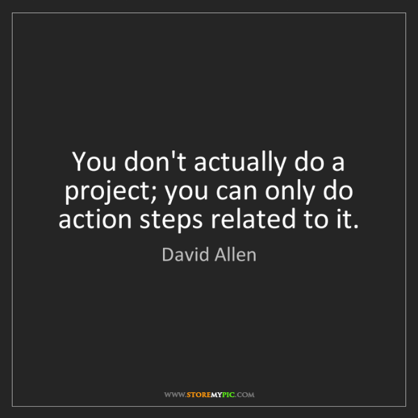 David Allen: You don't actually do a project; you can only do action...