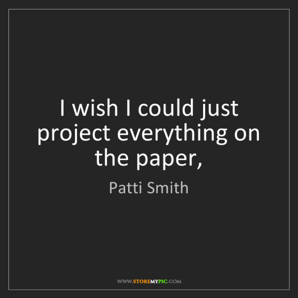Patti Smith: I wish I could just project everything on the paper,