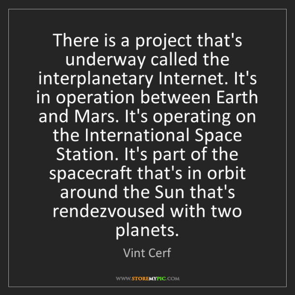 Vint Cerf: There is a project that's underway called the interplanetary...