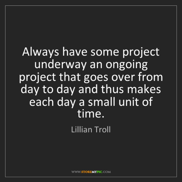 Lillian Troll: Always have some project underway an ongoing project...