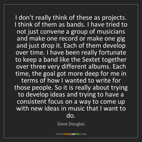 Dave Douglas: I don't really think of these as projects. I think of...