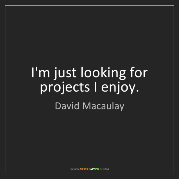 David Macaulay: I'm just looking for projects I enjoy.