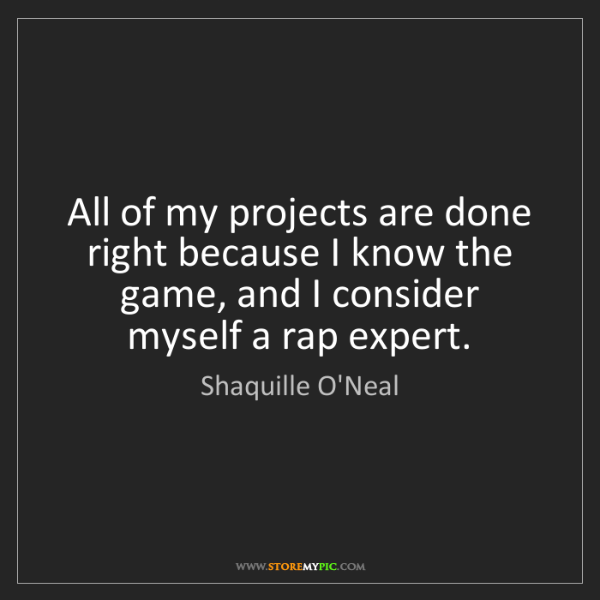 Shaquille O'Neal: All of my projects are done right because I know the...