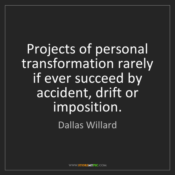 Dallas Willard: Projects of personal transformation rarely if ever succeed...