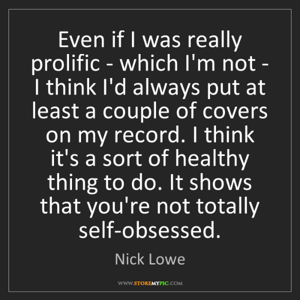 Nick Lowe: Even if I was really prolific - which I'm not - I think...