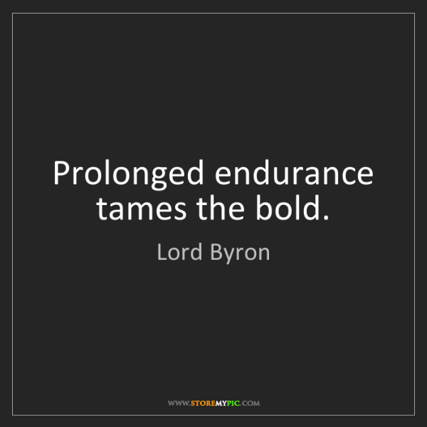 Lord Byron: Prolonged endurance tames the bold.