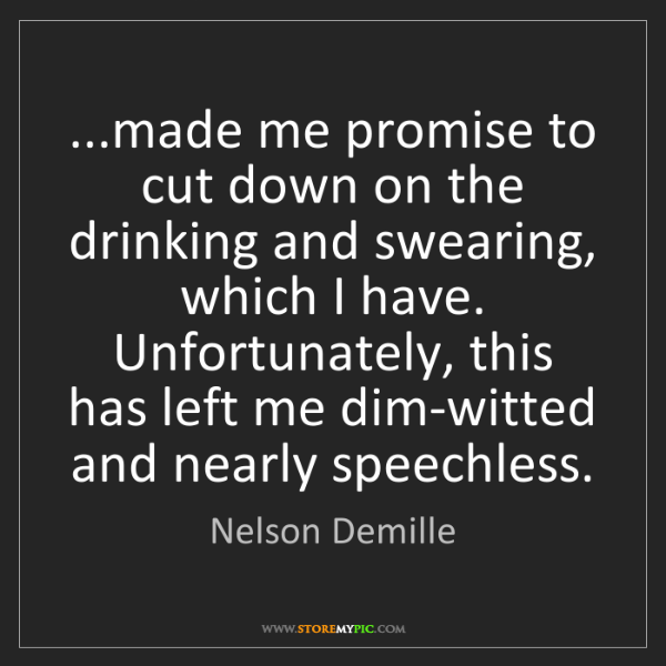 Nelson Demille: ...made me promise to cut down on the drinking and swearing,...