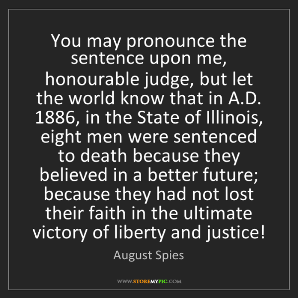 August Spies: You may pronounce the sentence upon me, honourable judge,...