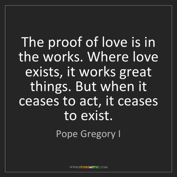 Pope Gregory I: The proof of love is in the works. Where love exists,...