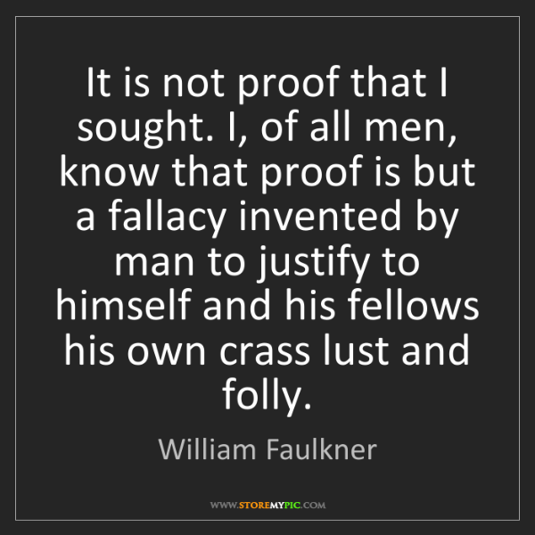 William Faulkner: It is not proof that I sought. I, of all men, know that...