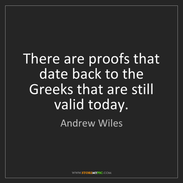 Andrew Wiles: There are proofs that date back to the Greeks that are...