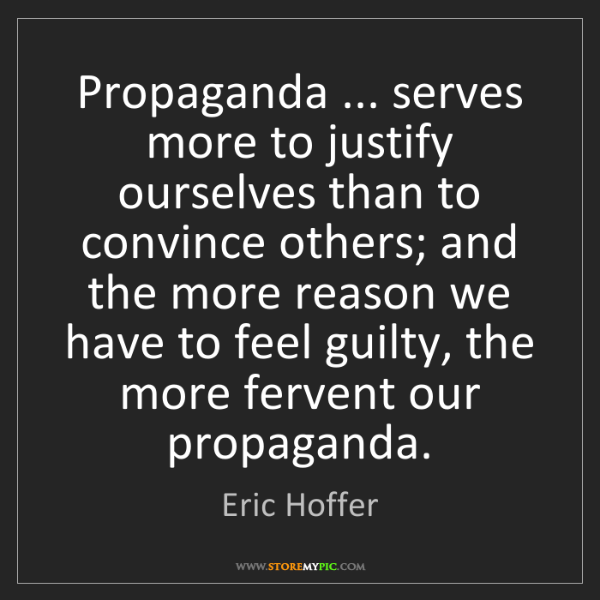 Eric Hoffer: Propaganda ... serves more to justify ourselves than...