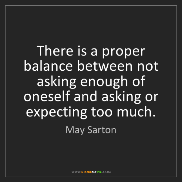 May Sarton: There is a proper balance between not asking enough of...