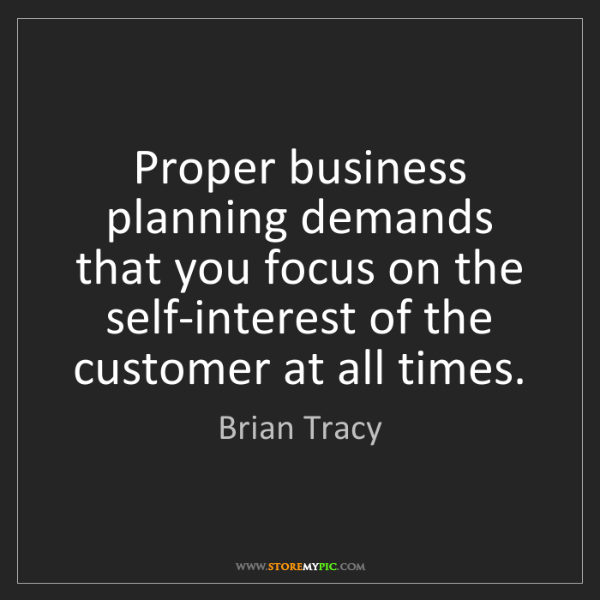 Brian Tracy: Proper business planning demands that you focus on the...