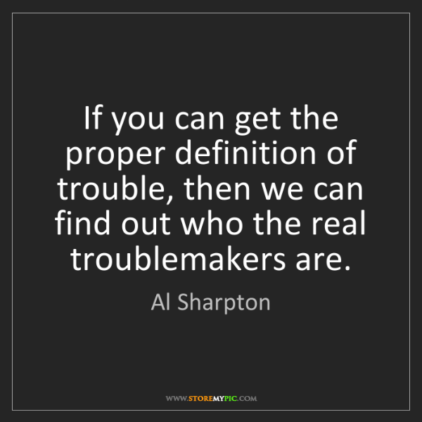 Al Sharpton: If you can get the proper definition of trouble, then...
