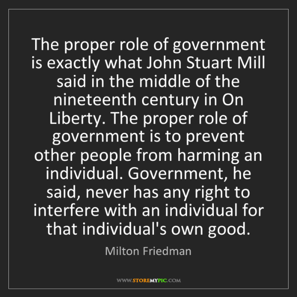 Milton Friedman: The proper role of government is exactly what John Stuart...