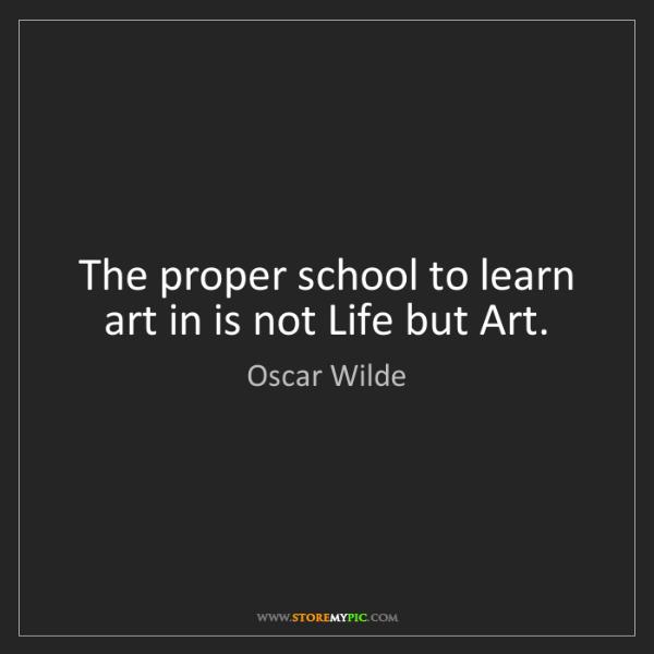 Oscar Wilde: The proper school to learn art in is not Life but Art.