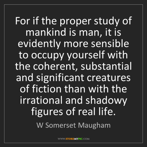 W Somerset Maugham: For if the proper study of mankind is man, it is evidently...