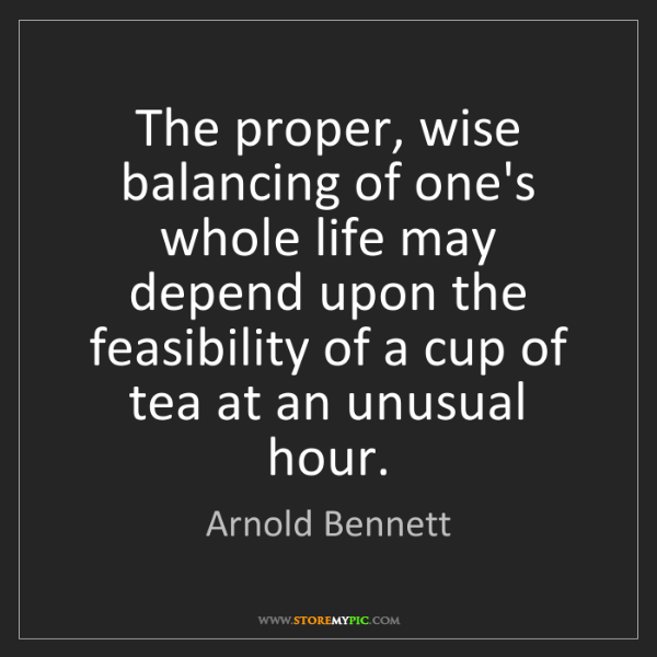 Arnold Bennett: The proper, wise balancing of one's whole life may depend...