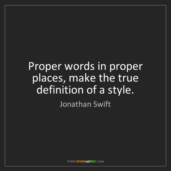 Jonathan Swift: Proper words in proper places, make the true definition...
