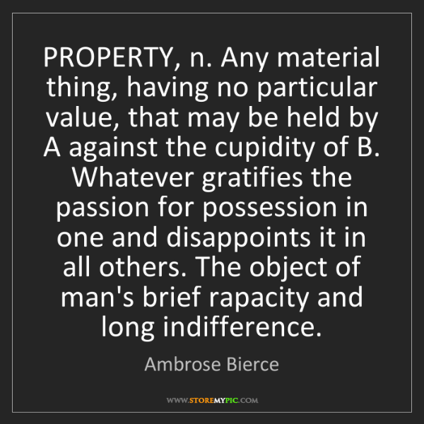 Ambrose Bierce: PROPERTY, n. Any material thing, having no particular...