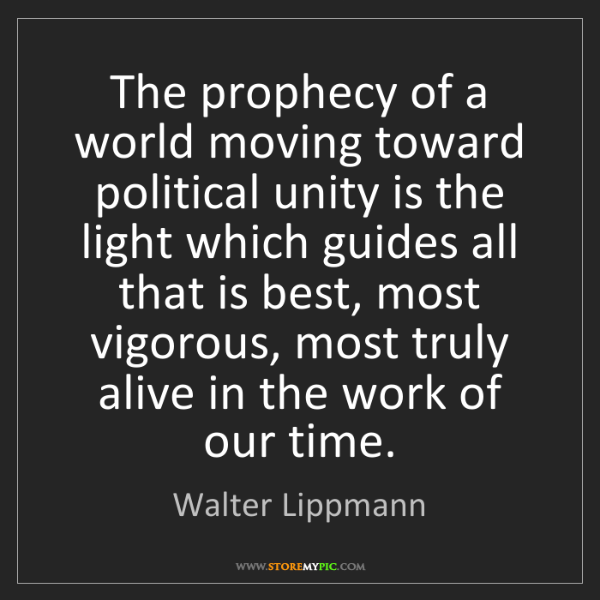 Walter Lippmann: The prophecy of a world moving toward political unity...