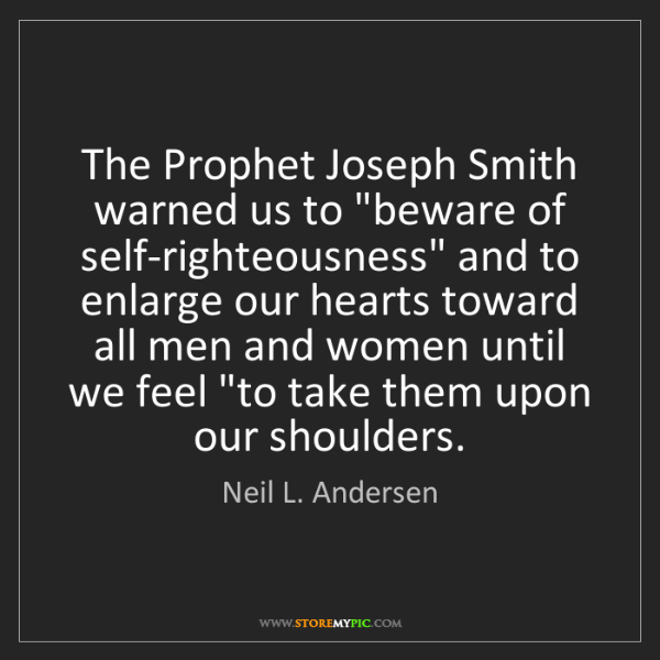 """Neil L. Andersen: The Prophet Joseph Smith warned us to """"beware of self-righteousness""""..."""