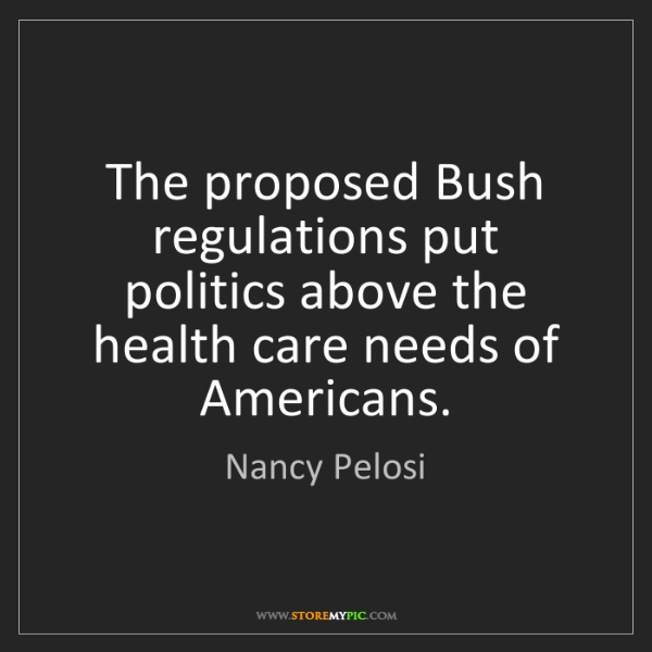 Nancy Pelosi: The proposed Bush regulations put politics above the...